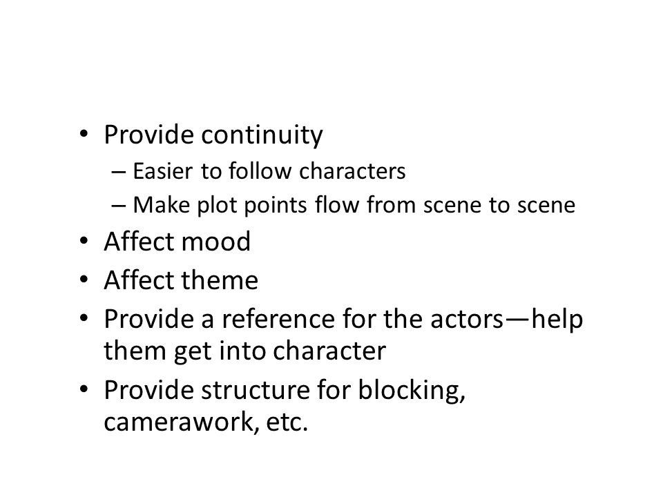 Provide continuity – Easier to follow characters – Make plot points flow from scene to scene Affect mood Affect theme Provide a reference for the actors—help them get into character Provide structure for blocking, camerawork, etc.
