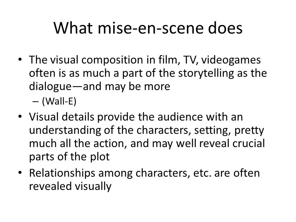 What mise-en-scene does The visual composition in film, TV, videogames often is as much a part of the storytelling as the dialogue—and may be more – (