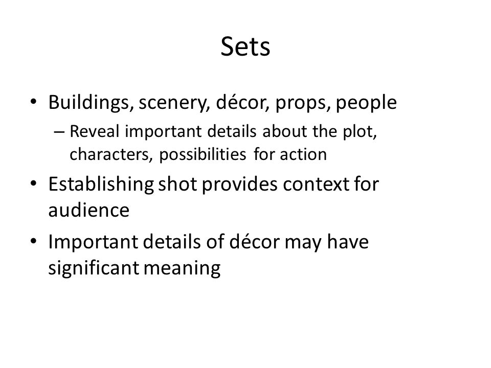 Sets Buildings, scenery, décor, props, people – Reveal important details about the plot, characters, possibilities for action Establishing shot provides context for audience Important details of décor may have significant meaning