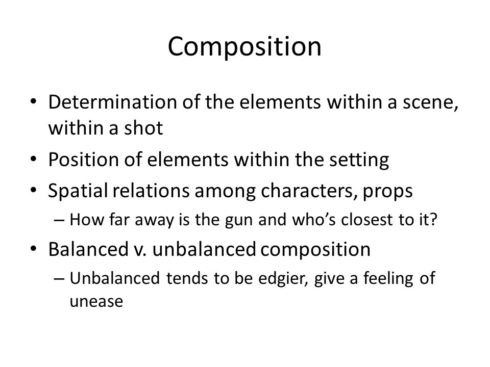 Composition Determination of the elements within a scene, within a shot Position of elements within the setting Spatial relations among characters, props – How far away is the gun and who's closest to it.