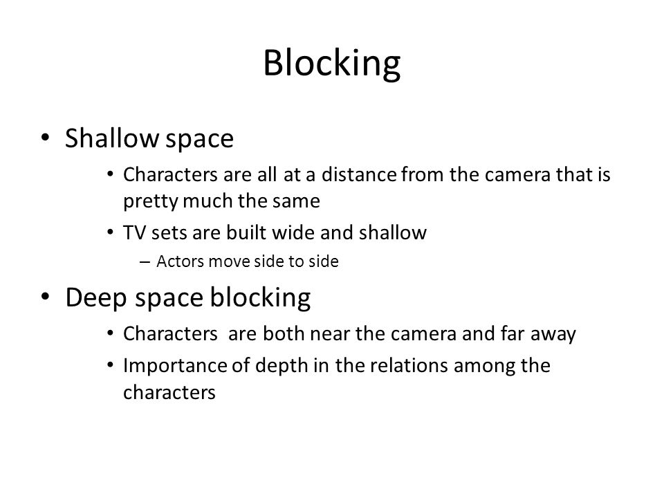 Blocking Shallow space Characters are all at a distance from the camera that is pretty much the same TV sets are built wide and shallow – Actors move side to side Deep space blocking Characters are both near the camera and far away Importance of depth in the relations among the characters