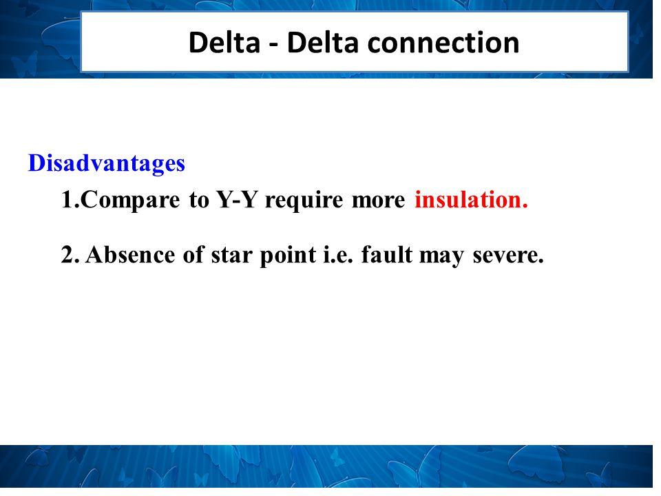 Delta - Delta connection Disadvantages 1.Compare to Y-Y require more insulation.
