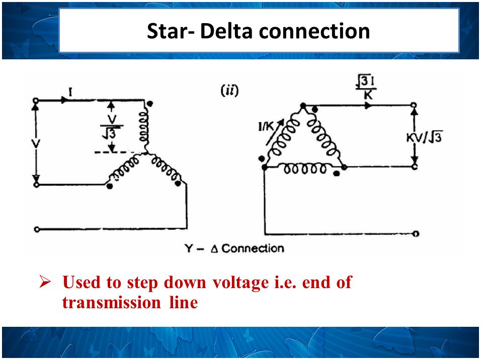 Star- Delta connection  Used to step down voltage i.e. end of transmission line