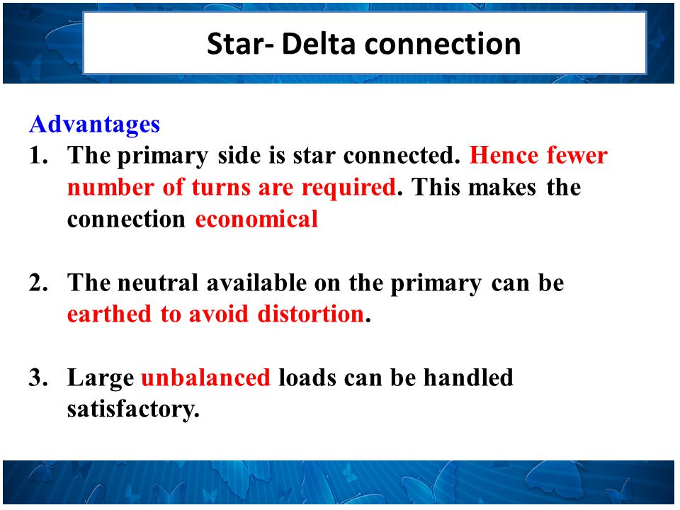 Star- Delta connection Advantages 1.The primary side is star connected.