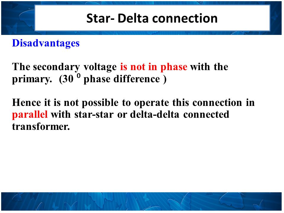 Star- Delta connection Disadvantages The secondary voltage is not in phase with the primary.