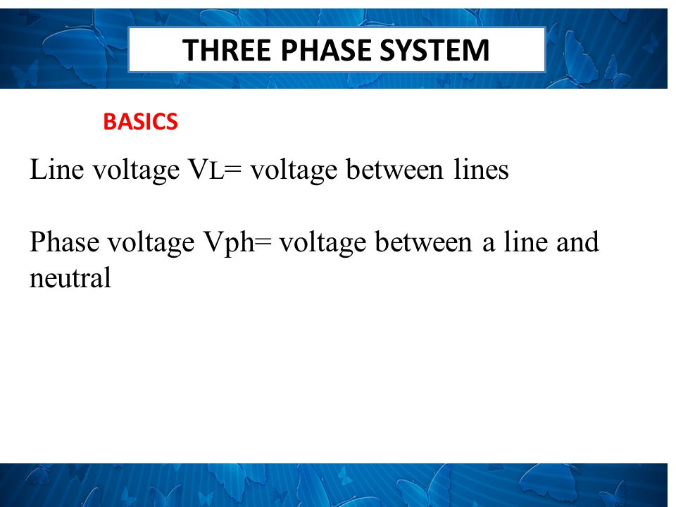 THREE PHASE SYSTEM BALANCED STAR Line Voltage, V L =√3Vph Line current, I L = Iph