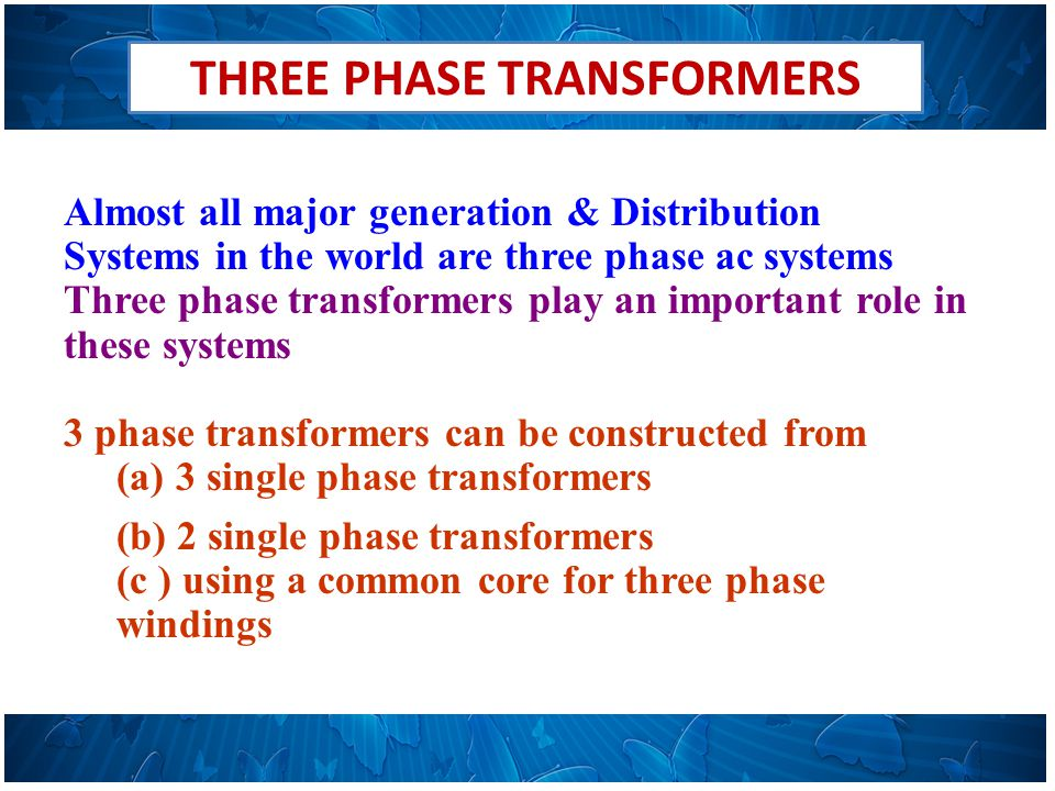 THREE PHASE TRANSFORMERS Almost all major generation & Distribution Systems in the world are three phase ac systems Three phase transformers play an important role in these systems 3 phase transformers can be constructed from (a)3 single phase transformers (b) 2 single phase transformers (c ) using a common core for three phase windings