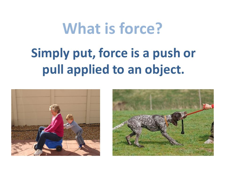 What is force Simply put, force is a push or pull applied to an object.