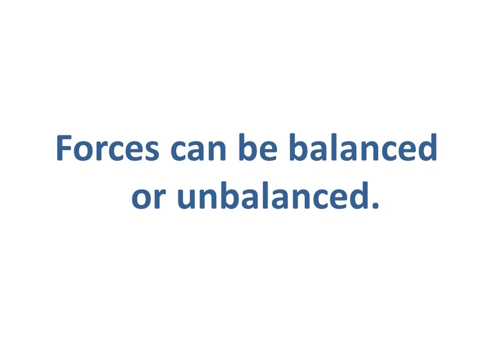 Forces can be balanced or unbalanced.