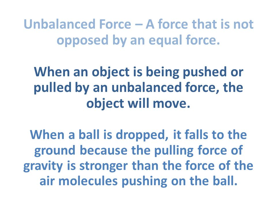 Unbalanced Force – A force that is not opposed by an equal force.