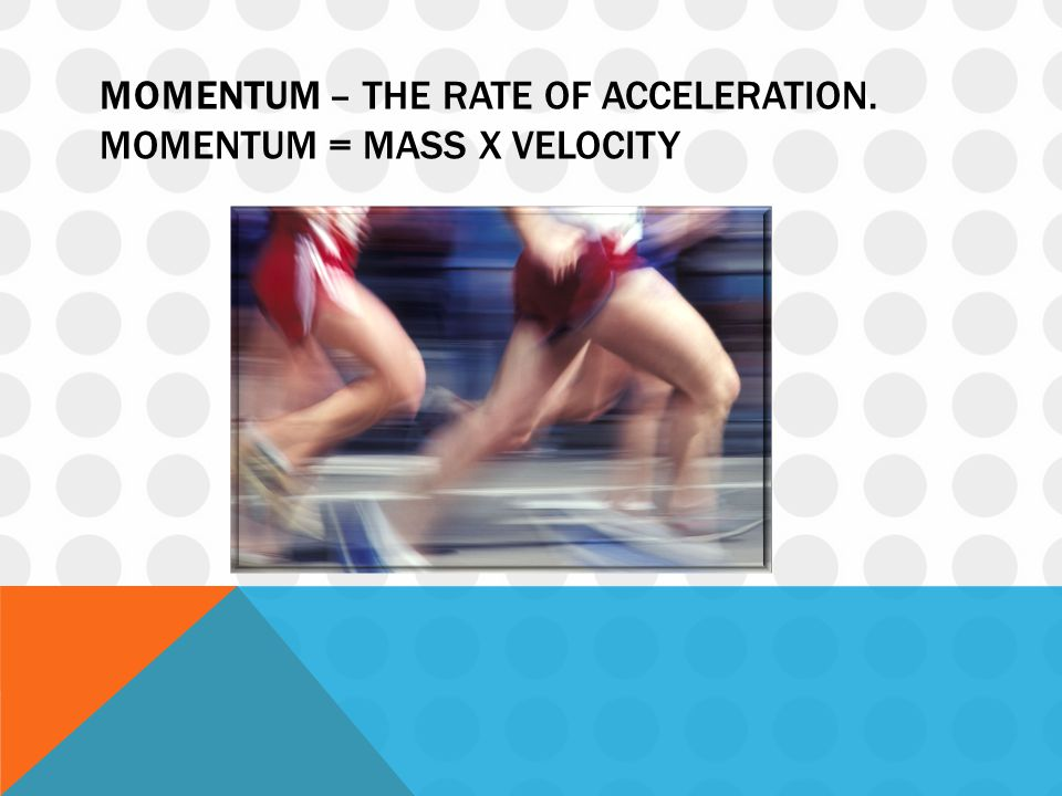 MOMENTUM – THE RATE OF ACCELERATION. MOMENTUM = MASS X VELOCITY