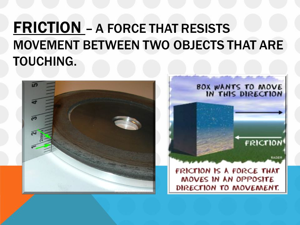 FRICTION – A FORCE THAT RESISTS MOVEMENT BETWEEN TWO OBJECTS THAT ARE TOUCHING.