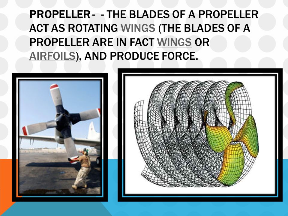 PROPELLER - - THE BLADES OF A PROPELLER ACT AS ROTATING WINGS (THE BLADES OF A PROPELLER ARE IN FACT WINGS OR AIRFOILS), AND PRODUCE FORCE.WINGS AIRFOILS