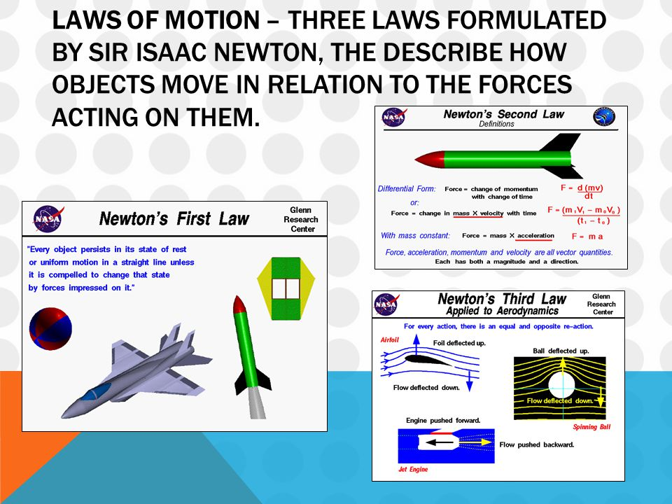 LAWS OF MOTION – THREE LAWS FORMULATED BY SIR ISAAC NEWTON, THE DESCRIBE HOW OBJECTS MOVE IN RELATION TO THE FORCES ACTING ON THEM.