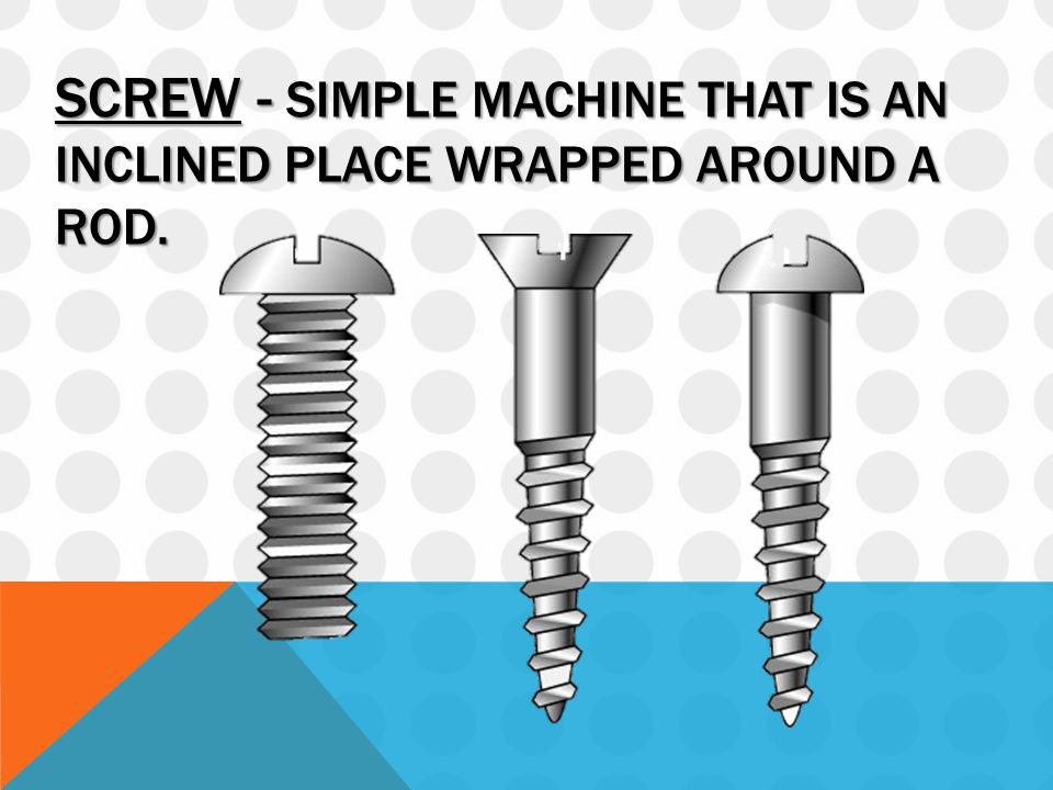 SCREW - SIMPLE MACHINE THAT IS AN INCLINED PLACE WRAPPED AROUND A ROD.