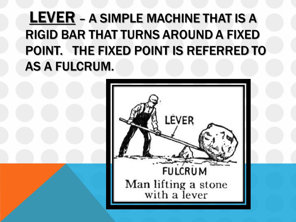 LEVER – A SIMPLE MACHINE THAT IS A RIGID BAR THAT TURNS AROUND A FIXED POINT.