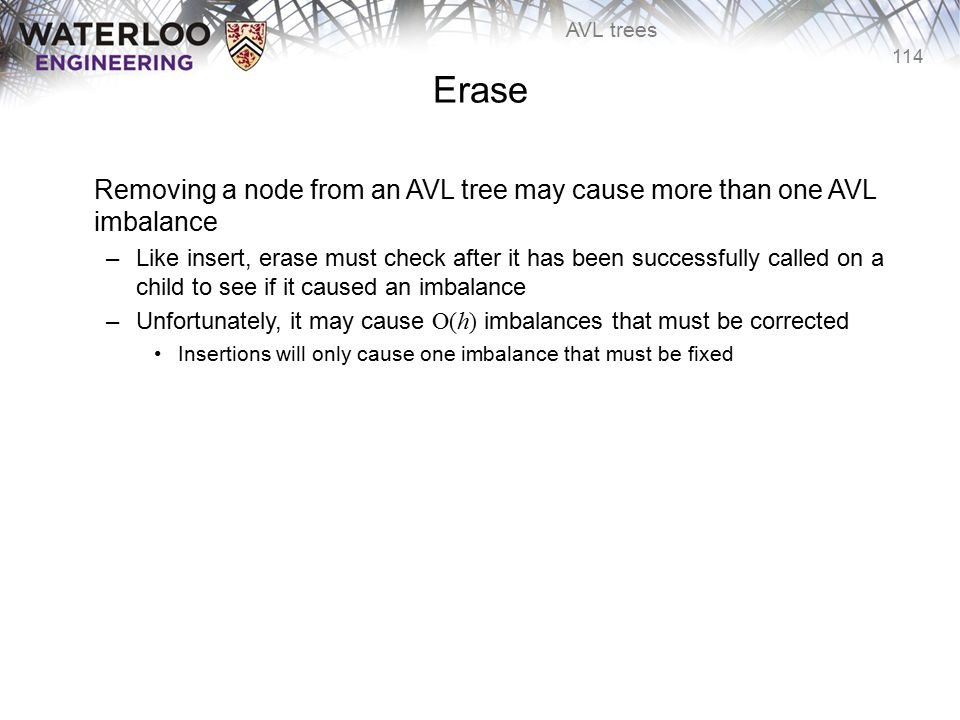 114 AVL trees Erase Removing a node from an AVL tree may cause more than one AVL imbalance –Like insert, erase must check after it has been successful