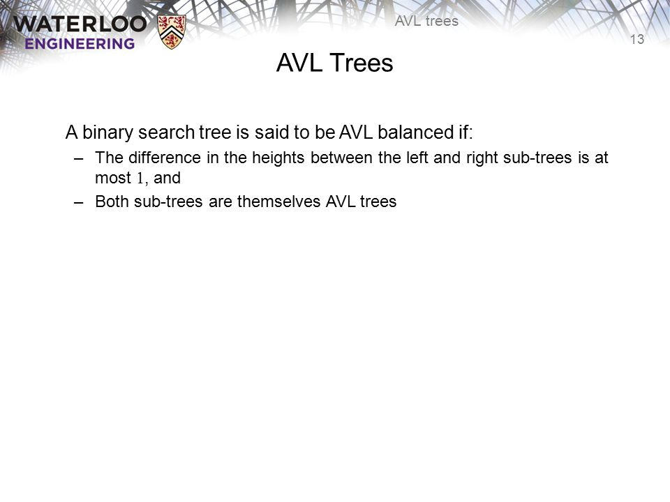 13 AVL trees AVL Trees A binary search tree is said to be AVL balanced if: –The difference in the heights between the left and right sub-trees is at m