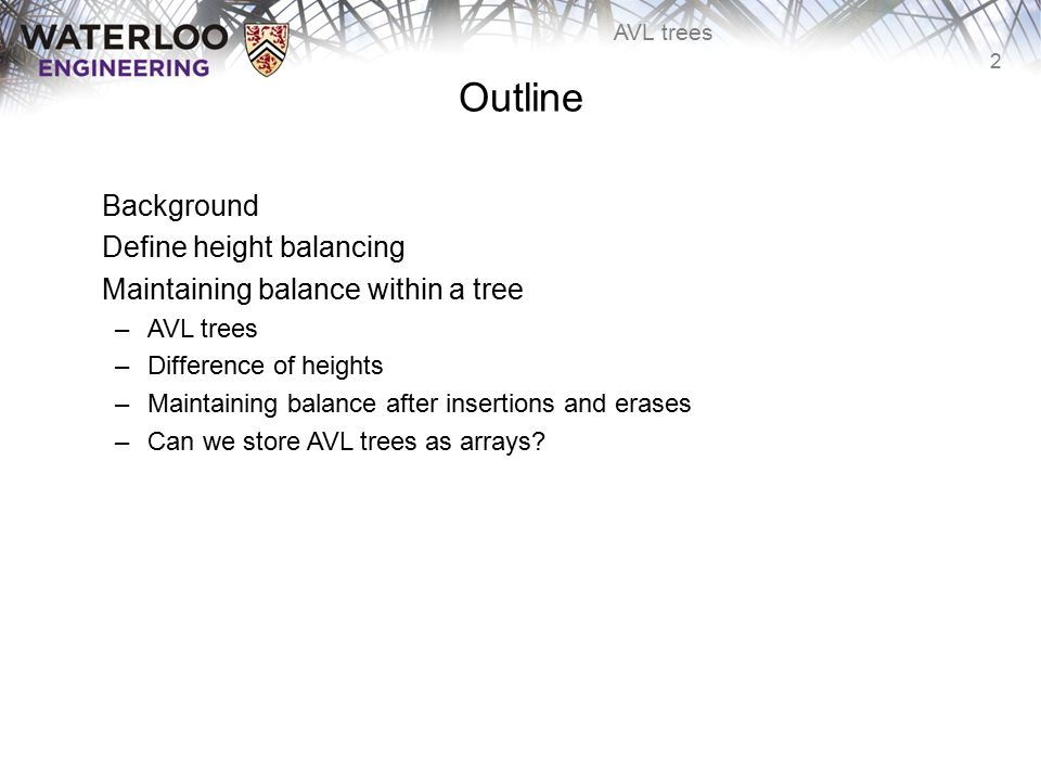 2 AVL trees Outline Background Define height balancing Maintaining balance within a tree –AVL trees –Difference of heights –Maintaining balance after