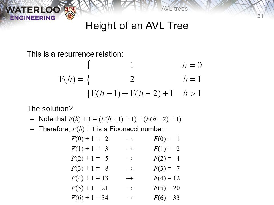 21 AVL trees Height of an AVL Tree This is a recurrence relation: The solution? –Note that F(h) + 1 = (F(h – 1) + 1) + (F(h – 2) + 1) –Therefore, F(h)