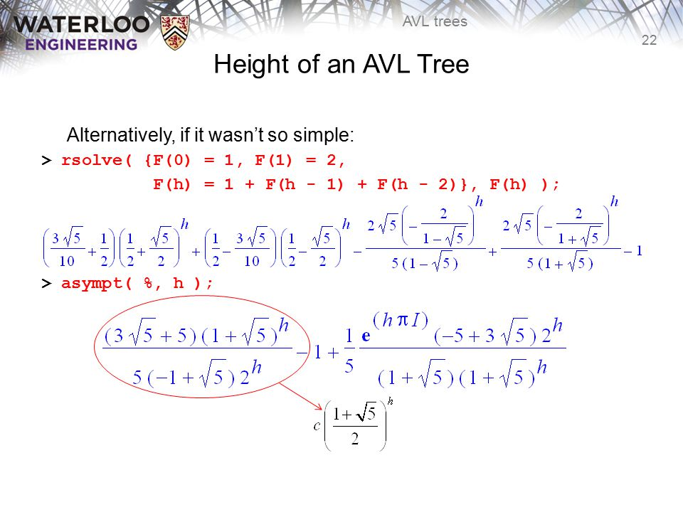 22 AVL trees Height of an AVL Tree Alternatively, if it wasn't so simple: > rsolve( {F(0) = 1, F(1) = 2, F(h) = 1 + F(h - 1) + F(h - 2)}, F(h) ); > as