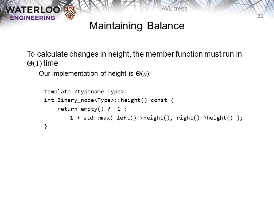 32 AVL trees Maintaining Balance To calculate changes in height, the member function must run in  (1) time –Our implementation of height is  (n) : t