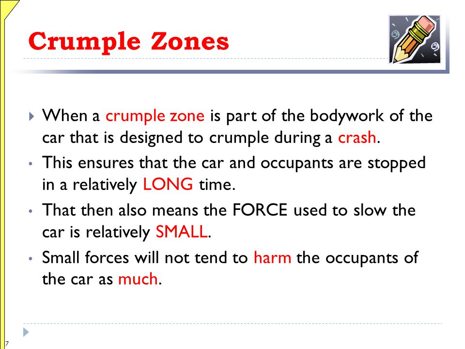 26 Crumple Zones  When a c_____ z____ is part of the bodywork of the car that is designed to crumple during a c_____. This ensures that the car and o