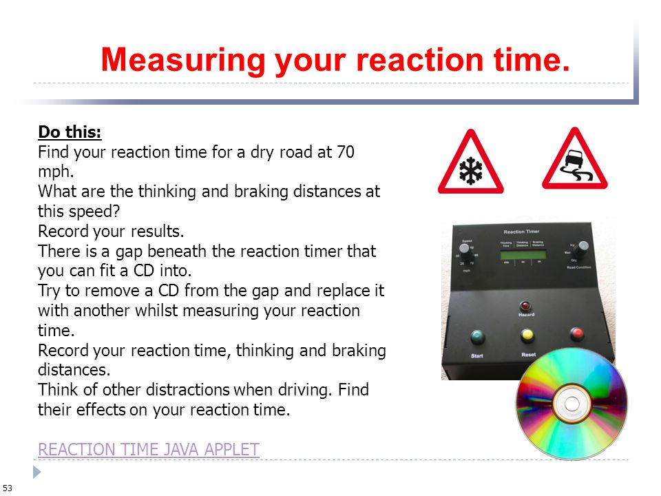 Measuring your reaction time results You could use a table like this to record reaction (thinking) time: Record these at different speeds (thinking ti