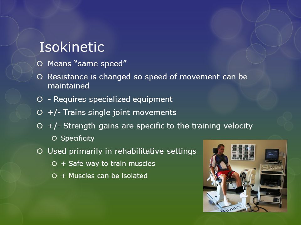 """Isokinetic  Means """"same speed""""  Resistance is changed so speed of movement can be maintained  - Requires specialized equipment  +/- Trains single"""