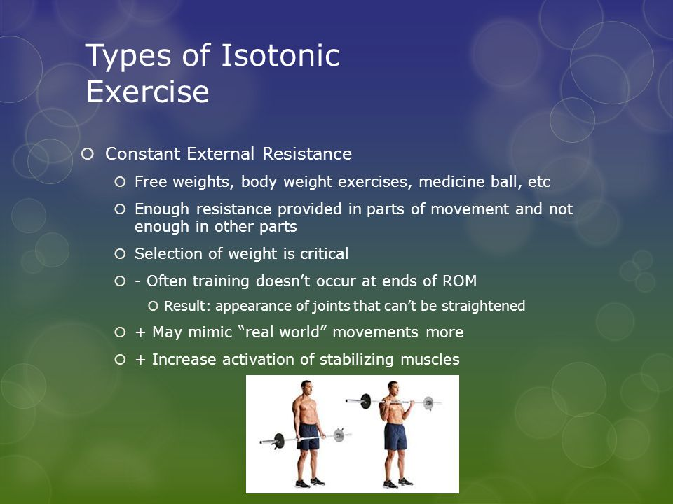 Types of Isotonic Exercise  Constant External Resistance  Free weights, body weight exercises, medicine ball, etc  Enough resistance provided in parts of movement and not enough in other parts  Selection of weight is critical  - Often training doesn't occur at ends of ROM  Result: appearance of joints that can't be straightened  + May mimic real world movements more  + Increase activation of stabilizing muscles