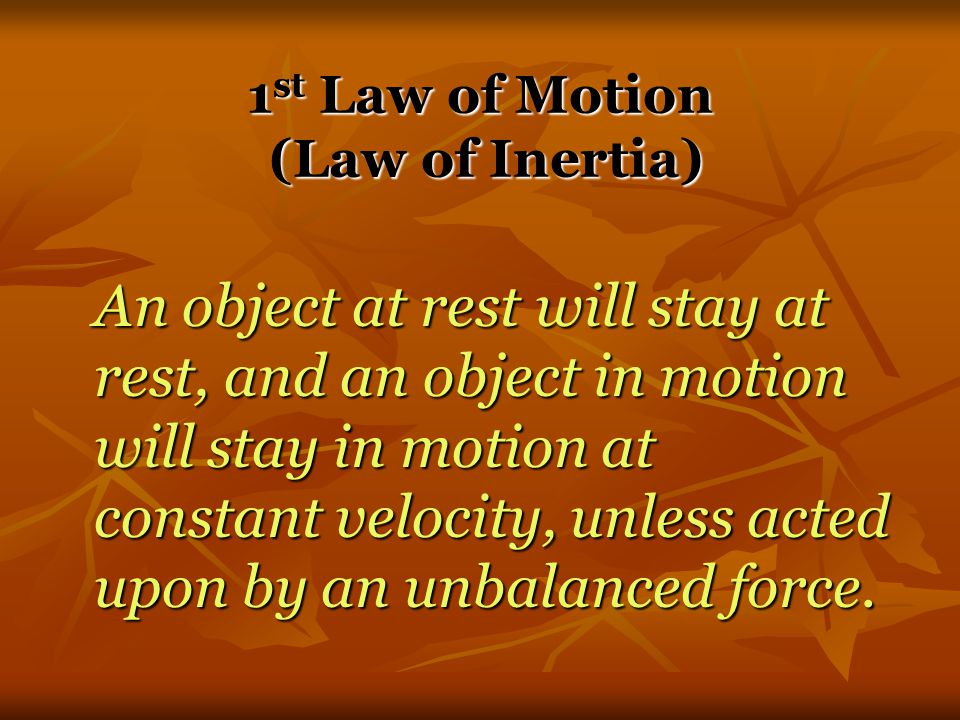 Newton's Laws of Motion 1 st Law – An object at rest will stay at rest, and an object in motion will stay in motion at constant velocity, unless acted upon by an unbalanced force.