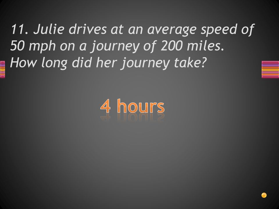 11. Julie drives at an average speed of 50 mph on a journey of 200 miles.