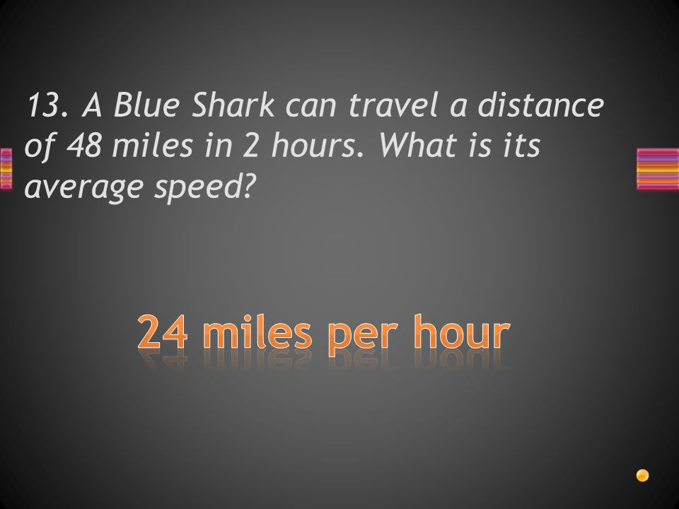 13. A Blue Shark can travel a distance of 48 miles in 2 hours. What is its average speed?