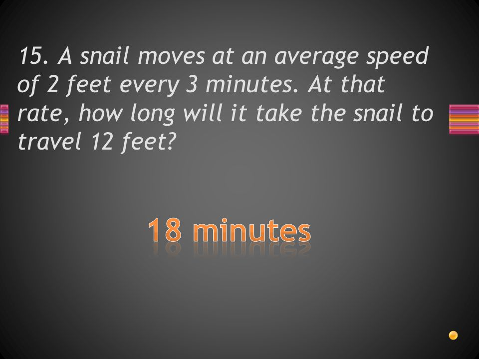 15. A snail moves at an average speed of 2 feet every 3 minutes.