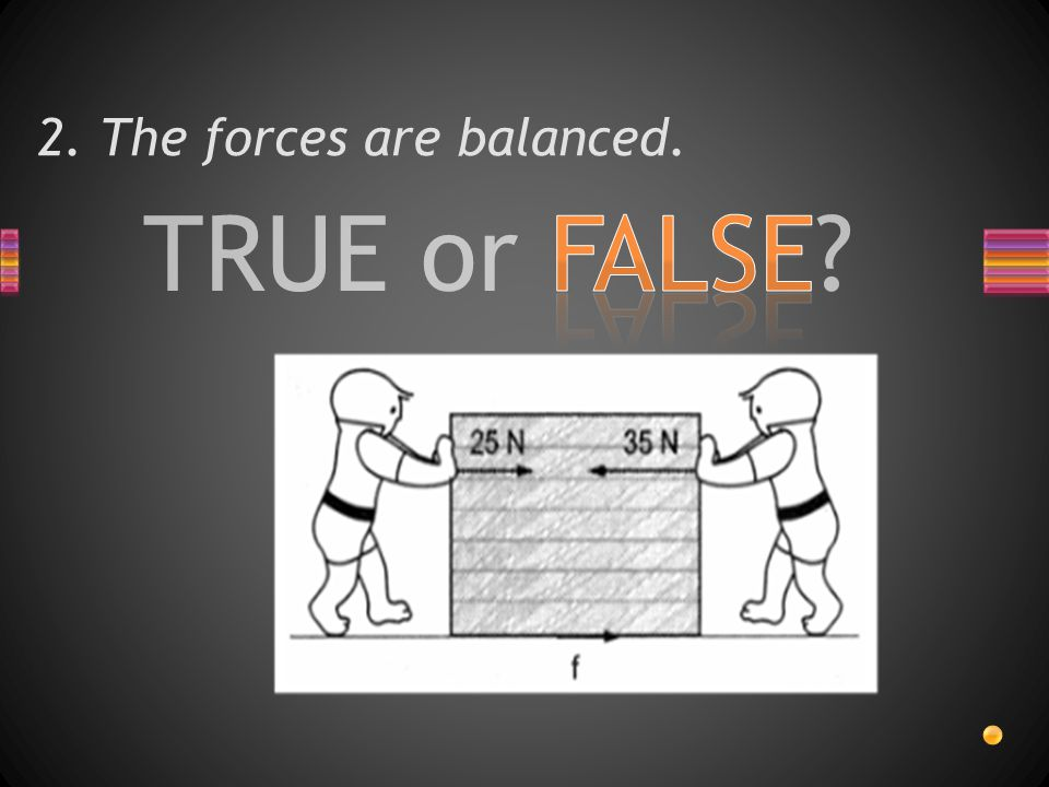TRUE or FALSE? 2. The forces are balanced.