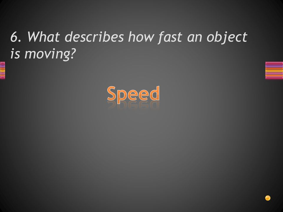 6. What describes how fast an object is moving?