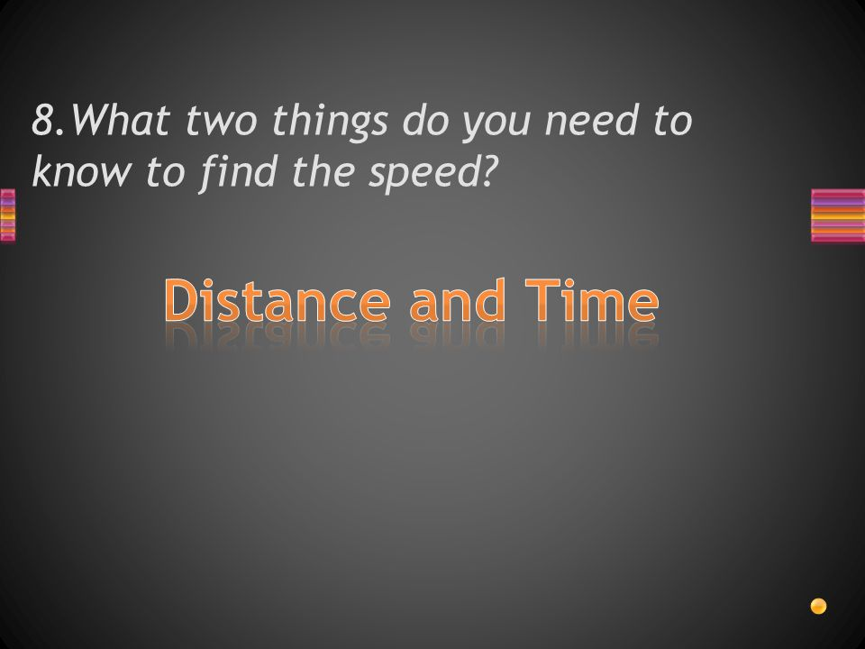 8.What two things do you need to know to find the speed?