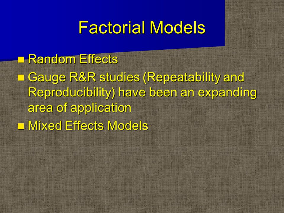 Factorial Models Random Effects Random Effects Gauge R&R studies (Repeatability and Reproducibility) have been an expanding area of application Gauge R&R studies (Repeatability and Reproducibility) have been an expanding area of application Mixed Effects Models Mixed Effects Models