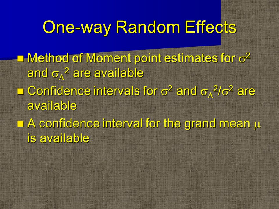 One-way Random Effects Method of Moment point estimates for  2 and   2 are available Method of Moment point estimates for  2 and   2 are available Confidence intervals for  2 and   2 /  2 are available Confidence intervals for  2 and   2 /  2 are available A confidence interval for the grand mean  is available A confidence interval for the grand mean  is available