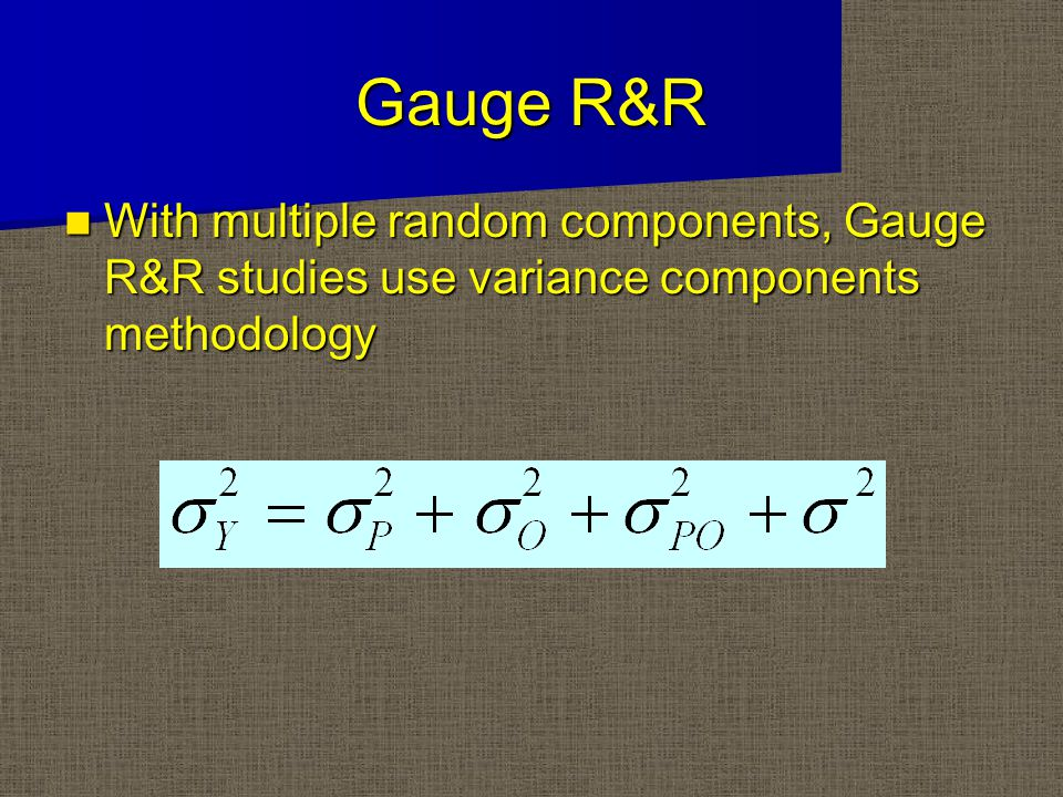 Gauge R&R With multiple random components, Gauge R&R studies use variance components methodology With multiple random components, Gauge R&R studies use variance components methodology