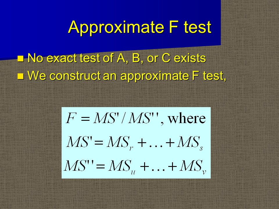 Approximate F test No exact test of A, B, or C exists No exact test of A, B, or C exists We construct an approximate F test, We construct an approximate F test,