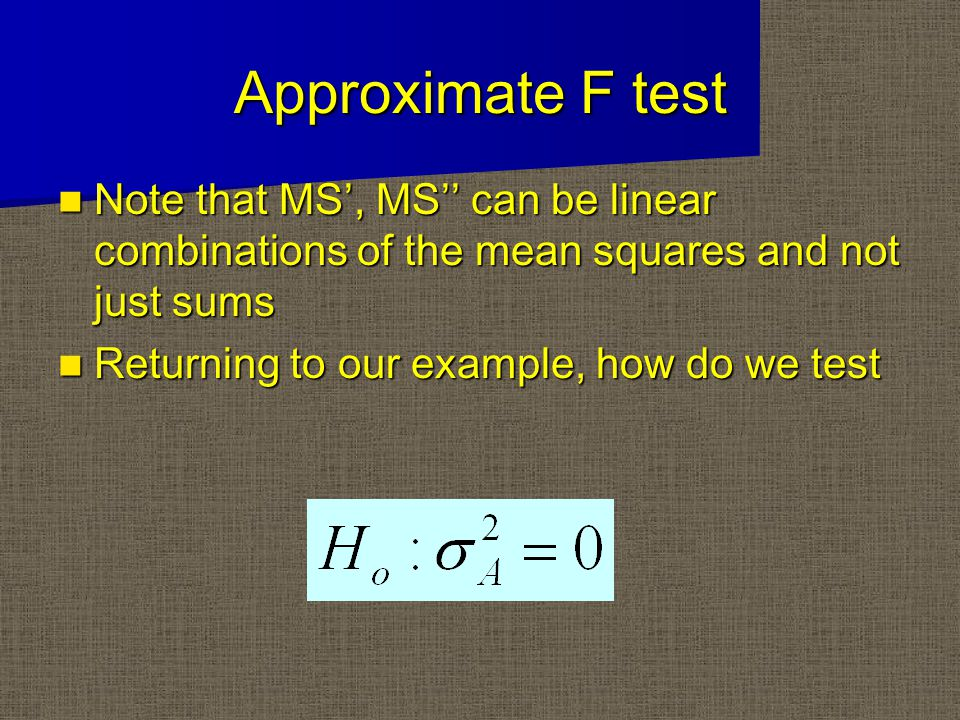 Approximate F test Note that MS', MS'' can be linear combinations of the mean squares and not just sums Note that MS', MS'' can be linear combinations of the mean squares and not just sums Returning to our example, how do we test Returning to our example, how do we test