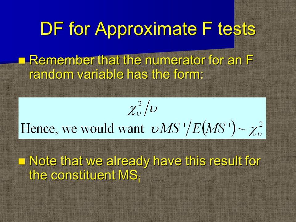 DF for Approximate F tests Remember that the numerator for an F random variable has the form: Remember that the numerator for an F random variable has the form: Note that we already have this result for the constituent MS i Note that we already have this result for the constituent MS i