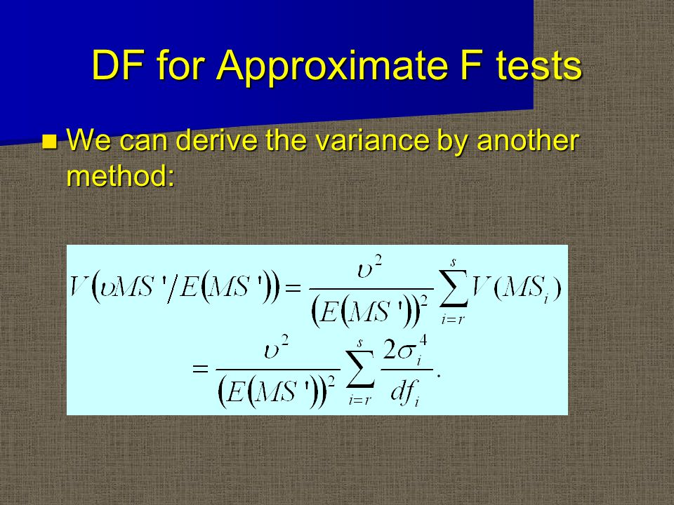DF for Approximate F tests We can derive the variance by another method: We can derive the variance by another method: