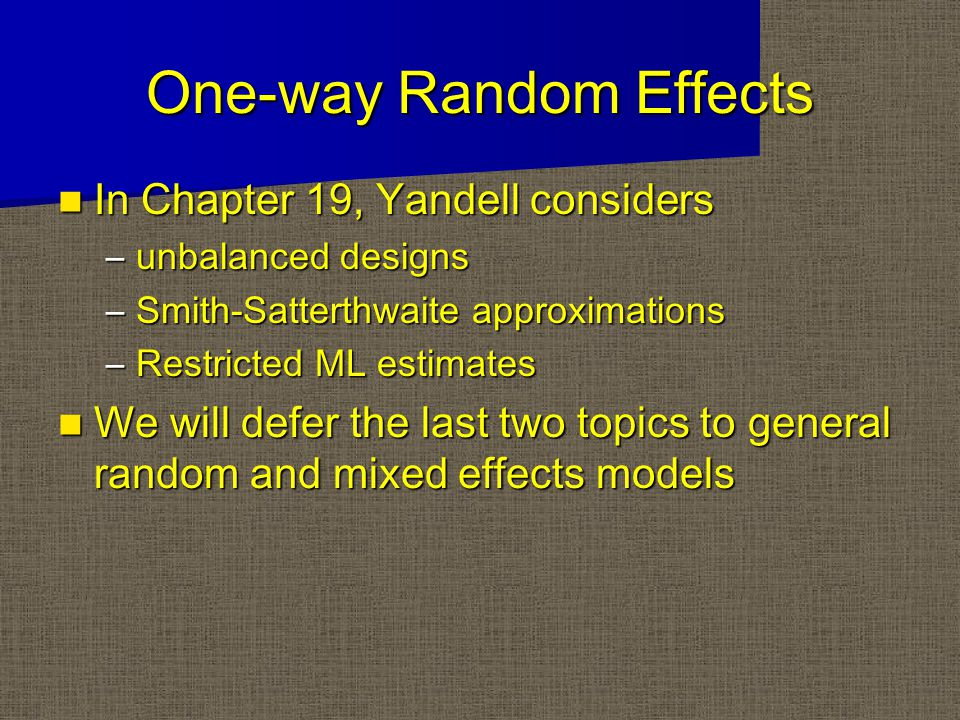 One-way Random Effects In Chapter 19, Yandell considers In Chapter 19, Yandell considers –unbalanced designs –Smith-Satterthwaite approximations –Restricted ML estimates We will defer the last two topics to general random and mixed effects models We will defer the last two topics to general random and mixed effects models
