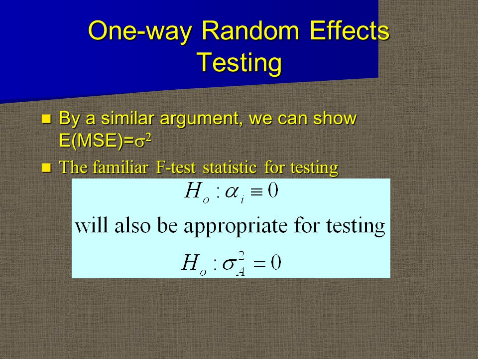 One-way Random Effects Testing By a similar argument, we can show E(MSE)=  2 By a similar argument, we can show E(MSE)=  2 The familiar F-test statistic for testing The familiar F-test statistic for testing