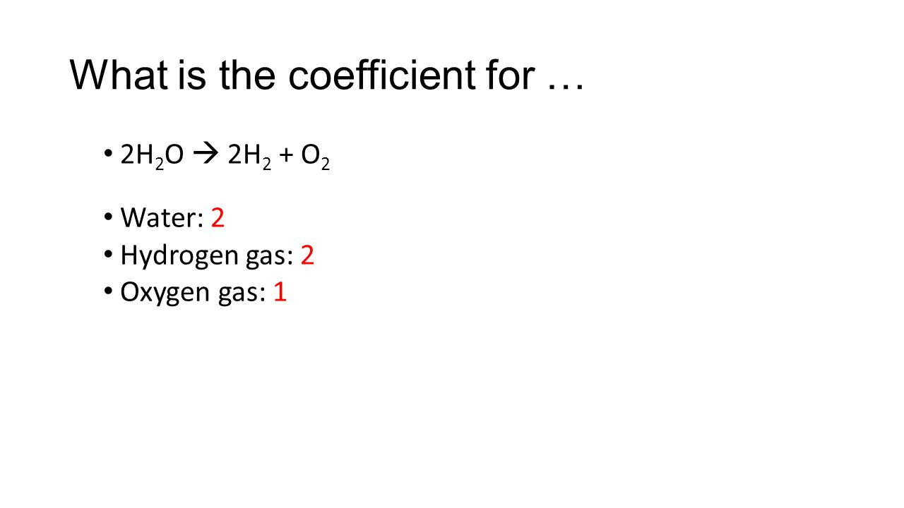 What is the coefficient for … 2H 2 O  2H 2 + O 2 Water: 2 Hydrogen gas: 2 Oxygen gas: 1