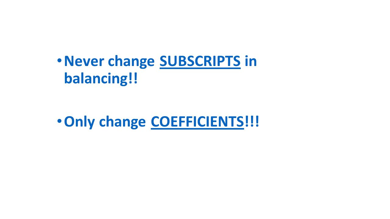 Never change SUBSCRIPTS in balancing!! Only change COEFFICIENTS!!!