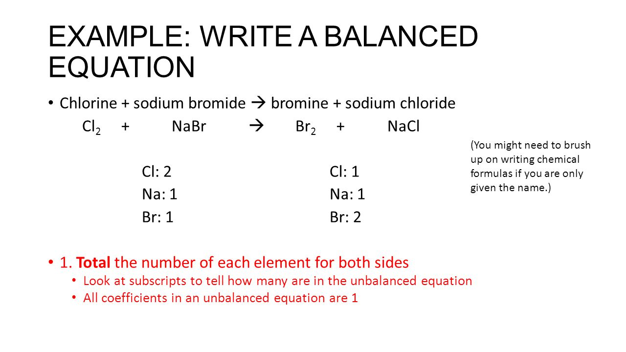 EXAMPLE: WRITE A BALANCED EQUATION Chlorine + sodium bromide  bromine + sodium chloride Cl 2 + NaBr  Br 2 + NaCl Cl: 2Cl: 1Na: 1 Br: 1Br: 2 1. Total