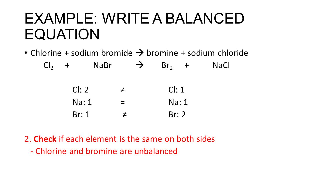 EXAMPLE: WRITE A BALANCED EQUATION Chlorine + sodium bromide  bromine + sodium chloride Cl 2 + NaBr  Br 2 + NaCl Cl: 2≠Cl: 1 Na: 1=Na: 1 Br: 1 ≠ Br: